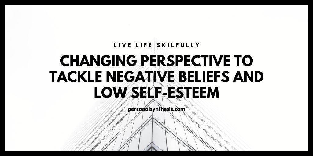 Changing Perspective To Tackle Negative Beliefs And Low Self-Esteem