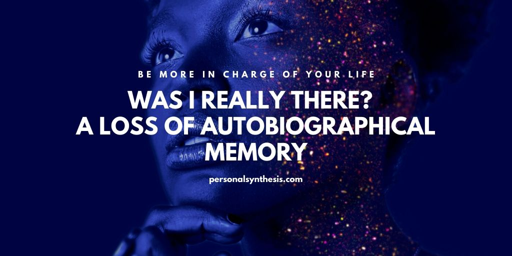 Was I Really There?  – A Loss of Autobiographical Memory