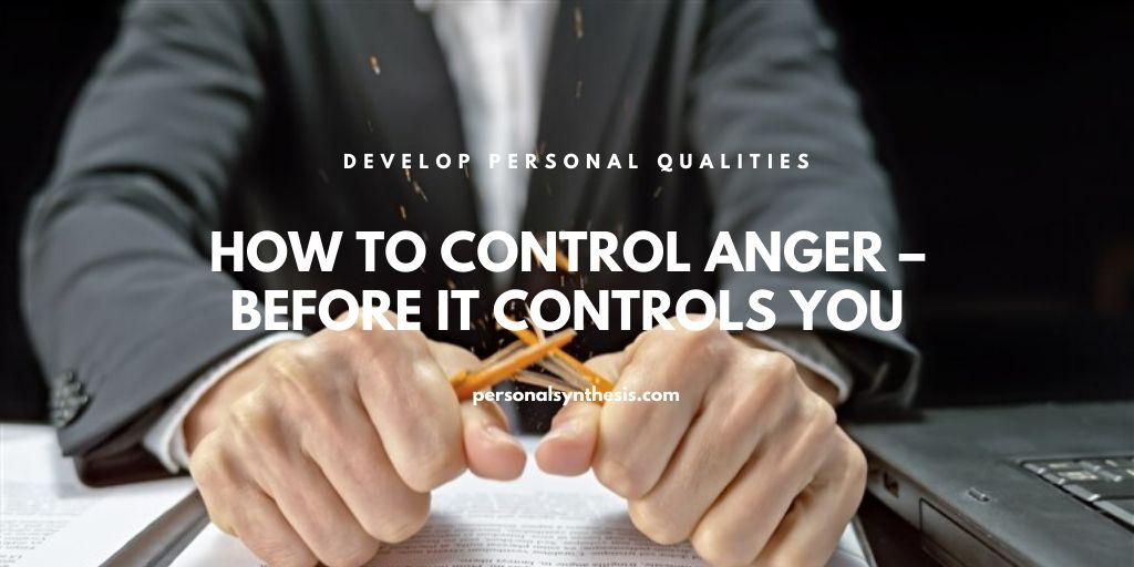 How To Control Anger – Before It Controls You