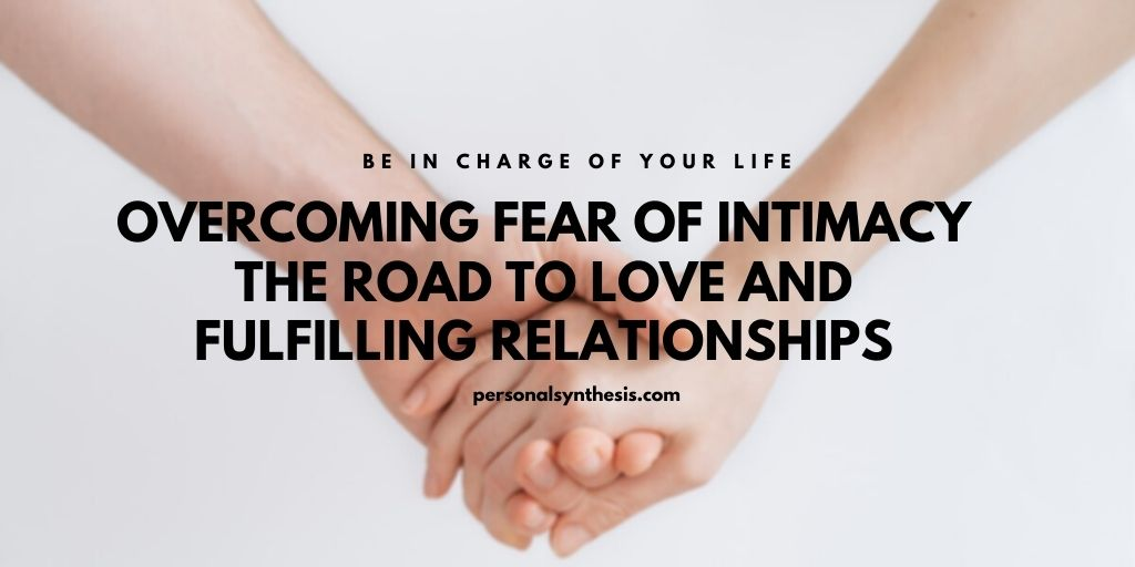 Overcoming Fear of Intimacy – The Road to Love and Fulfilling Relationships