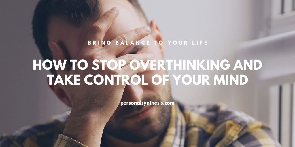 How to Stop Overthinking and Take Control of Your Mind