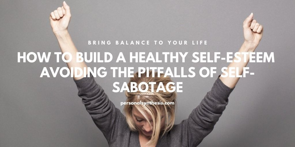 How to Build a Healthy Self-Esteem – Avoiding the Pitfalls of Self-Sabotage